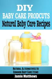 DIY Natural Baby Products: Natural Baby Care Recipes: Organic Alternatives to Common Baby Care Items