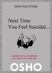 Next Time You Feel Suicidal?: instead, live and celebrate your life in your own way