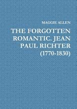 THE FORGOTTEN ROMANTIC  JEAN PAUL RICHTER  1770 1830  PDF