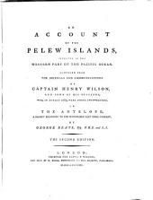 An Account of the Pelew Islands, Situated in the Western Part of the Pacific Ocean: Composed from the Journals and Communications of Captain Henry Wilson and Some of His Officers Who, in August 1783, Were There Shipwrecked, in the Antelope ...