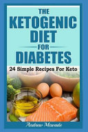 The Ketogenic Diet for Diabetes: 24 Simple Recipes for Keto