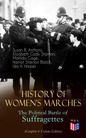 History of Women's Marches – The Political Battle of Suffragettes (Complete 6 Volume Edition): Including Documents, Images, Letters, Newspaper Articles, Conference Reports, Speeches, Court Transcripts, Laws… Up to Today's Equal Pay Issues & Latest Statistics