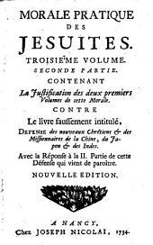Morale Pratique Des Jesuites: Contenant La Justification de deux premiers Volemes de cette Morale : Contre Le livre faussement intitulé ...