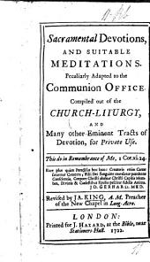 Sacramental devotions, and suitable meditations. Peculiarly adapted to the Communion Office. Compiled out of the church-liturgy, and many other eminent tracts of devotion, for private use. [By Mr. Colston.] Revised by Ja. King