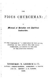 The Pious Churchman: a Manual of Devotion and Spiritual Instruction. By the Compiler of 'A Companion to the Altar, Adapted to the Office for the Holy Communion, According to the Use of the Scottish Church.'.