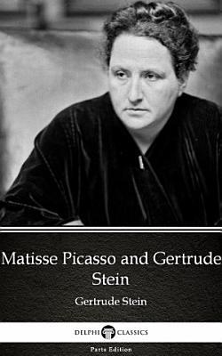 Matisse Picasso and Gertrude Stein by Gertrude Stein   Delphi Classics  Illustrated