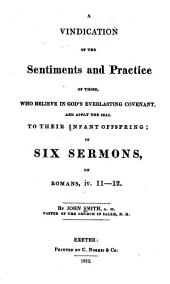 A Vindication of the Sentiments and Practice of Those, who Believe in God's Everlasting Covenant, and Apply the Seal to Their Infant Offspring: In Six Sermons ...