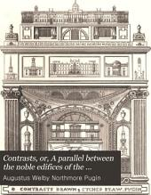 Contrasts: Or, A Parallel Between the Noble Edifices of the Fourteenth and Fifteenth Centuries and Similar Buildings of the Present Day. Shewing the Present Decay of Taste. Accompanied by Appropriate Text