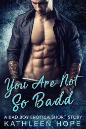 You Are Not So Badd: A Bad Boy Erotica Short Story