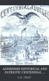 Addresses, Historical and Patriotic, Centennial and Quadrennial, Delivered in the Several States of the Union: July 4th, 1876-1883
