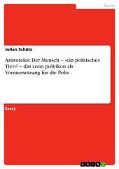 Aristoteles: Der Mensch – «ein politisches Tier»? – das zoon politikon als Voraussetzung für die Polis