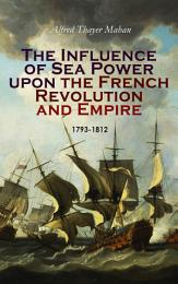 The Influence of Sea Power upon the French Revolution and Empire: 1793-1812