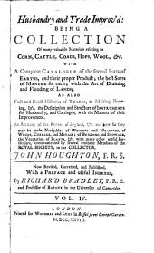 A Collection for the Improvement of Husbandry and Trade: Consisting of Many Valuable Materials Relating to Corn, Cattle, Coals, Hops, Wool, &c. With a Compleat Catalogue of the Several Sorts of Earths, ... With Many Other Useful Particulars, Communicated by Several Eminent Members of the Royal Society, to the Collector, John Houghton, F.R.S. Now Revised, Corrected, and Published, with a Preface and Useful Indexes, by Richard Bradley, ... In Three Volumes