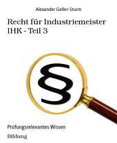 Recht für Industriemeister IHK - Teil 3: Prüfungsrelevantes Wissen