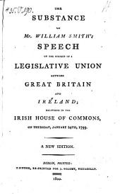 The Substance of Mr William Smith's Speech on the Subject of a Legislative Union Between Great Britain and Ireland; Delivered in the Irish House of Commons on Thursaday, January 24th, 1799