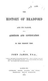 The History of Bradford and Its Parish: With Additions and Continuation to the Present Time, Volume 1