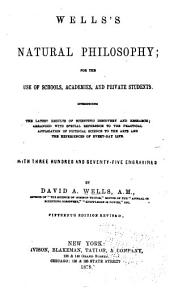 Wells's Natural Philosophy: For the Use of Schools, Academies, and Private Students : Introducing the Latest Results of Scientific Discovery and Research : Arranged with Special Reference to the Practical Application of Physical Science to the Arts and the Experiences of Every-day Life : with Three Hundred and Seventy-five Engravings