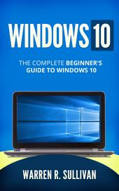 Windows 10: The Complete Beginner's Guide to Windows 10