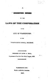 A Digested Index of the Laws of the Corporation of the City of Washington: To the Twenty-sixth Council, Inclusive