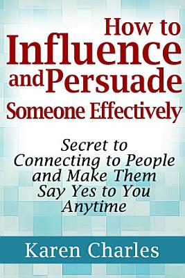 How to Influence and Persuade Someone Effectively  Secret to Connecting to People and Make Them Say Yes to You Anytime