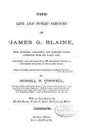 The Life and Public Services of James G. Blaine: With Incidents, Anecdotes, and Romantic Events Connected with His Early Life; Containing Also His Speeches and Important Historical Documents Relating to His Later Years ...