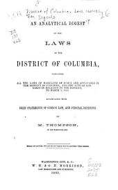 An Analytical Digest of the Laws of the District of Columbia: Containing All the Laws of Maryland of Force and Applicable in the District of Columbia, and the Acts of Congress in Relation to the District , to March 3, 1863, Accompanied with Brief Statements of Common Law, and Judicial Decisions