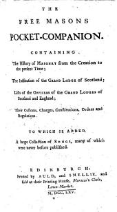 The Free Masons Pocket-companion. Containing the History of Masonry from the Creation to the Present Time ; the Institution of the Grand Lodge of Scotland ; Lists of the Officers of the Grand Lodges of Scotland and England ; Their Customs, Charges, Constitutions, Orders and Regulations. To which is Added, a Large Collection of Songs ..