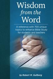 Wisdom from the Word: A Reference With 700 Unique Topics to Enhance Bible Study for Students and Teachers
