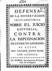 Defensa de la dissertacion critica-historica sobre el juicio uniuersal, contra la impugnacion de un docto anonimo