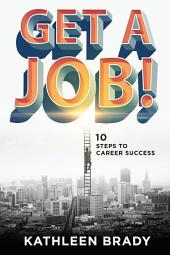 Get A Job!: 10 Steps to Career Success