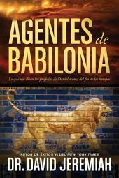 Agentes de Babilonia: Lo que nos dicen las profecías de Daniel acerca del fin de los tiempos
