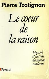 Le Coeur de la raison: Husserl et la crise du monde moderne