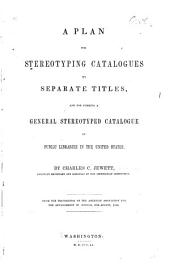 A Plan for Stereotyping Catalogues by Separate Titles, and for Forming a General Stereotyped Catalogue of Public Libraries of the United States
