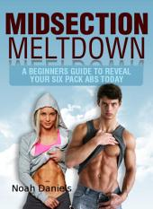 Midsection Meltdown: A Beginners Guide To Reveal Your Six Pack Abs Today