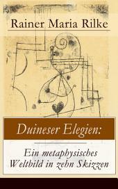 Duineser Elegien: Ein metaphysisches Weltbild in zehn Skizzen (Vollständige Ausgabe): Elegische Suche nach Sinn des Lebens und Zusammenhang