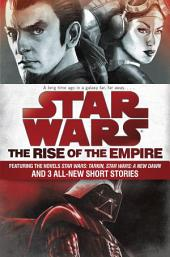 The Rise of the Empire: Star Wars: Featuring the novels Star Wars: Tarkin, Star Wars: A New Dawn, and 3 all-newshort stories
