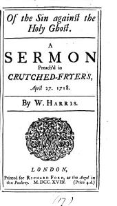 Of the Sin Against the Holy Ghost: A Sermon Preach'd in Crutched-Fryers, April 27. 1718. By W. Harris, Volume 17