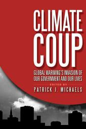 Climate Coup: Global Warming's Invasion of Our Government and Our Lives