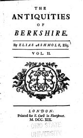 The Antiquity of Berkshire: With a Large Appendix of Many Valuable Original Papers, Pedigrees of the Most Considerable Families in the Said Country, and a Particular Account of the Castle, College, and Town of Windsor, Volume 2
