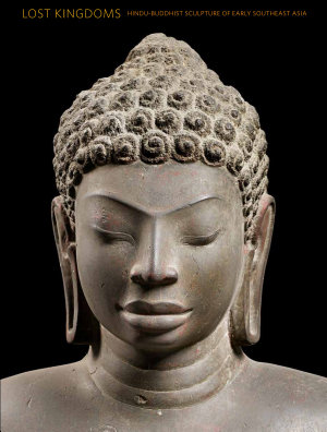 Lost Kingdoms  Hindu Buddhist Sculpture of Early Southeast Asia