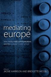 Mediating Europe: New Media, Mass Communications, and the European Public Sphere