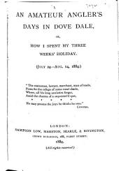 An Amateur Angler's Days in Dove Dale: Or How I Spent My Three Weeks' Holiday. (July 24-Aug. 14, 1884.) ...