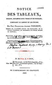 Notice des tableaux, dessins, estampes sous verre et en feuilles, composant le cabinet et les études de feu François-André Vincent...
