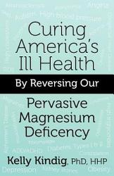 Curing America S Ill Health By Reversing Our Widespread Magnesium Deficiency Book PDF