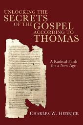 Unlocking the Secrets of the Gospel according to Thomas: A Radical Faith for a New Age