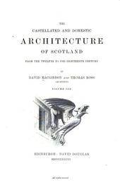 The Castellated and Domestic Architecture of Scotland from the Twelfth to the Eighteenth Century: Volume 1