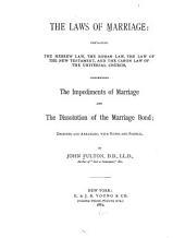 The Laws of Marriage: Containing the Hebrew Law, the Roman Law, the Law of the New Testament, and the Canon Law of the Universal Church, Concerning the Impediments of Marriage and the Dissolution of the Marriage Bond; Digested and Arranged, with Notes and Scholia