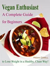 Vegan Enthusiast: A Complete Guide for Beginners to Lose Weight in a Healthy, Clean Way!