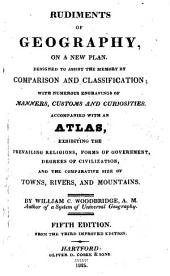 Rudiments of Geography: On a New Plan : Designed to Assist the Memory by Comparison and Classification : with Numerous Engravings of Manners, Customs, and Curiosities : Accompanied with an Atlas, Exhibiting the Prevailing Religions, Forms of Government, Degrees of Civilization, and the Comparative Size of Towns, Rivers, and Mountains