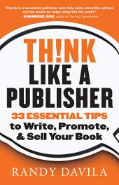 Think Like a Publisher: 33 Essential Tips to Write, Promote, and Sell Your Book